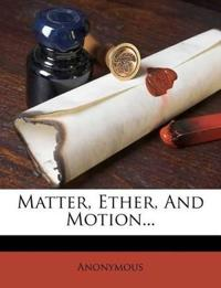 Matter, Ether, And Motion...
