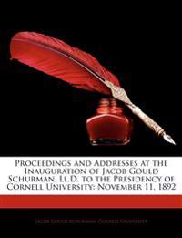 Proceedings and Addresses at the Inauguration of Jacob Gould Schurman, LL.D. to the Presidency of Cornell University: November 11, 1892