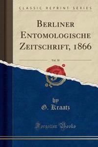 Berliner Entomologische Zeitschrift, 1866, Vol. 10 (Classic Reprint)