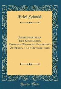 Jahrhundertfeier Der Koniglichen Friedrich-Wilhelms-Universitat Zu Berlin, 10-12 Oktober, 1910 (Classic Reprint)