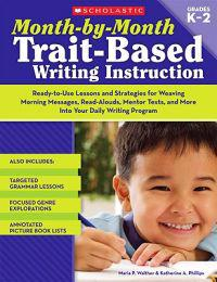 Month-By-Month Trait-Based Writing Instruction: Ready-To-Use Lessons and Strategies for Weaving Morning Messages, Read-Alouds, Mentor Texts, and More