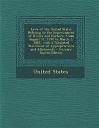 Laws of the United States Relating to the Improvement of Rivers and Harbors: From August 11, 1790 to March 3, 1887, with a Tabulated Statement of Appr