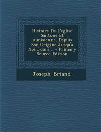 Histoire de L'Eglise Santone Et Aunisienne, Depuis Son Origine Jusqu'a Nos Jours... - Primary Source Edition