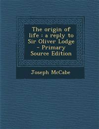 The Origin of Life: A Reply to Sir Oliver Lodge - Primary Source Edition