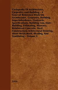 Cyclopedia Of Architecture, Carpentry And Building - A General Reference Work On Architecture, Carpentry, Building, Superintendence, Contracts, Specif
