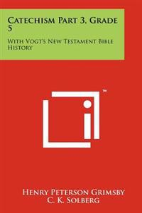 Catechism Part 3, Grade 5: With Vogt's New Testament Bible History