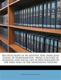 Recollections of my mother, Mrs. Anne Jean Lyman, of Northampton : being a picture of domestic and social life in New England in the first half of the