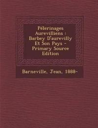 Pélerinages Aurevilliens : Barbey D'aurevilly Et Son Pays