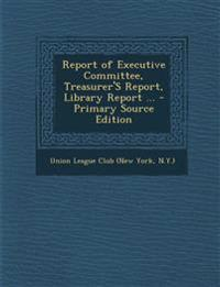 Report of Executive Committee, Treasurer'S Report, Library Report ...