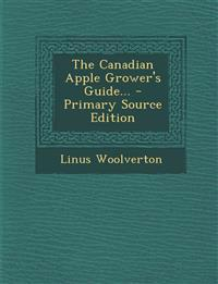 The Canadian Apple Grower's Guide... - Primary Source Edition