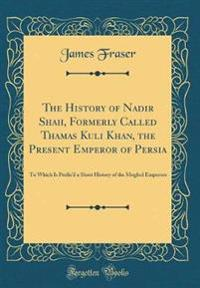 The History of Nadir Shah, Formerly Called Thamas Kuli Khan, the Present Emperor of Persia
