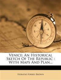 Venice: An Historical Sketch Of The Republic : With Maps And Plan...