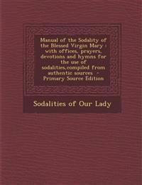 Manual of the Sodality of the Blessed Virgin Mary : with offices, prayers, devotions and hymns for the use of sodalities,compiled from authentic sourc