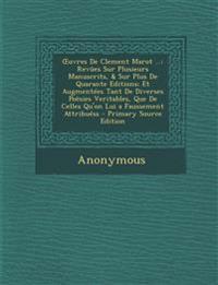Œuvres De Clement Marot ...: Revûes Sur Plusieurs Manuscrits, & Sur Plus De Quarante Editions; Et Augmentées Tant De Diverses Poësies Veritables, Que