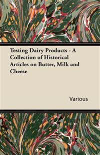 Testing Dairy Products - A Collection of Historical Articles on Butter, Milk and Cheese