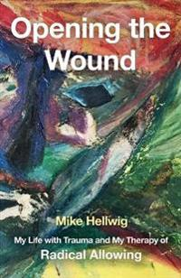 Opening the Wound: My Life with Trauma and My Therapy of Radical Allowing