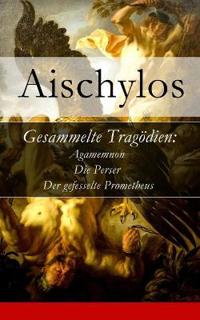 Gesammelte Trag dien: Agamemnon + Die Perser + Der Gefesselte Prometheus