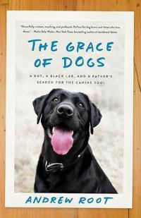 The Grace Of Dogs: A Boy, a Black Labrador and a father's search for the canine soul