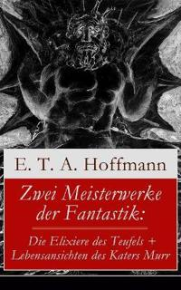 Zwei Meisterwerke Der Fantastik: Die Elixiere Des Teufels + Lebensansichten Des Katers Murr (Vollständige Ausgabe)