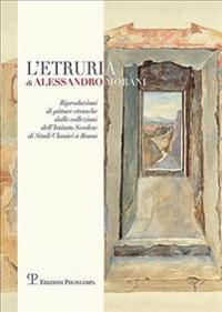 L'Etruria Di Alessandro Morani: Riproduzioni Di Pitture Etrusche Dalle Collezioni Dell'istituto Svedese Di Studi Classici a Roma