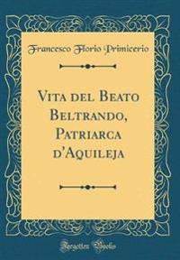 Vita del Beato Beltrando, Patriarca D'Aquileja (Classic Reprint)