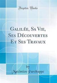 Galil�e, Sa Vie, Ses D�couvertes Et Ses Travaux (Classic Reprint)