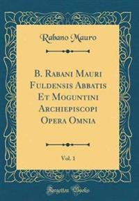 B. Rabani Mauri Fuldensis Abbatis Et Moguntini Archiepiscopi Opera Omnia, Vol. 1 (Classic Reprint)