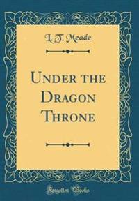 Under the Dragon Throne (Classic Reprint)