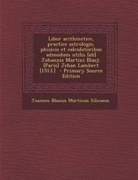 Liber arithmetice, practice astrologis, phisicis et calculatoribus admodum utilis [ab] Johannis Martini Blasÿ. [Paris] Jehan Lambert [1513.]