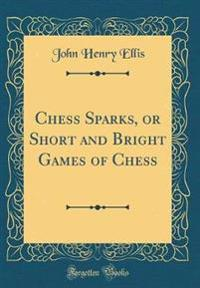 Chess Sparks, or Short and Bright Games of Chess (Classic Reprint)