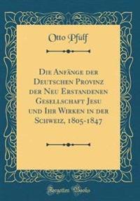 Die Anfange Der Deutschen Provinz Der Neu Erstandenen Gesellschaft Jesu Und Ihr Wirken in Der Schweiz, 1805-1847 (Classic Reprint)