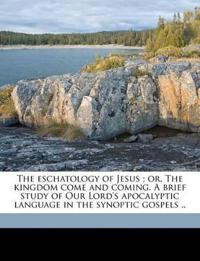 The eschatology of Jesus ; or, The kingdom come and coming. A brief study of Our Lord's apocalyptic language in the synoptic gospels ..
