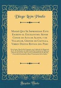 Mando Que Se Imprimiesse Este Escrito El Excelentmo. Senor Conde de Alva de Aliste, y de Villaflor, Grande de Castilla, Virrey Destos Reynos del Peru