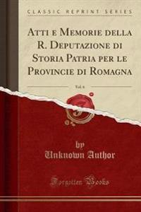 Atti e Memorie della R. Deputazione di Storia Patria per le Provincie di Romagna, Vol. 6 (Classic Reprint)