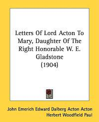 Letters of Lord Acton to Mary, Daughter of the Right Honorable W. E. Gladstone