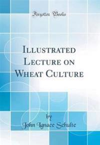 Illustrated Lecture on Wheat Culture (Classic Reprint)