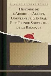 Histoire de L'Archiduc Albert, Gouverneur General Puis Prince Souverain de la Belgique (Classic Reprint)