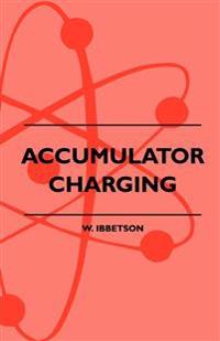 Accumulator Charging - Maintenance and Repair - Intended for the Use of All Interested in the Charging and Upkeep of Accumulators for Wireless Work, E