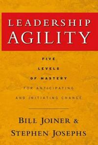 Leadership Agility: Five Levels of Mastery for Anticipating and Initiating Change