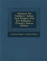 Schamyl Als Feldherr, Sultan Und Prophet Und Der Kaukasus