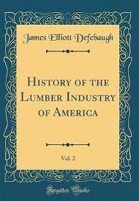 History of the Lumber Industry of America, Vol. 2 (Classic Reprint)