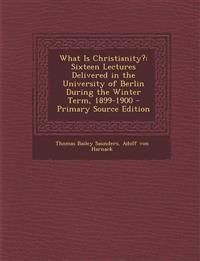 What Is Christianity?: Sixteen Lectures Delivered in the University of Berlin During the Winter Term, 1899-1900 - Primary Source Edition