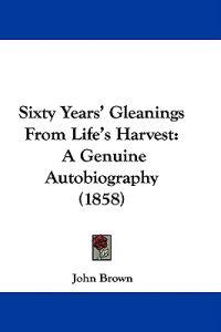 Sixty Years' Gleanings From Life's Harvest: A Genuine Autobiography (1858)