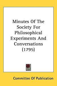 Minutes of the Society for Philosophical Experiments and Conversations