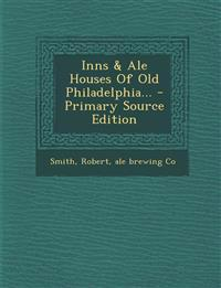 Inns & Ale Houses Of Old Philadelphia... - Primary Source Edition