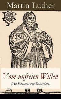 Vom Unfreien Willen (an Erasmus Von Rotterdam) - Vollst ndige Ausgabe