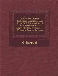 Traite de Chimie Technique Appliquee Aux Arts Et A L'Industrie, a la Pharmacie Et A L'Agriculture, Volume 1