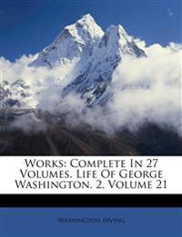 Works: Complete In 27 Volumes. Life Of George Washington. 2, Volume 21