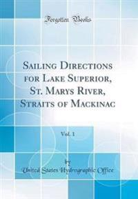 Sailing Directions for Lake Superior, St. Marys River, Straits of Mackinac, Vol. 1 (Classic Reprint)