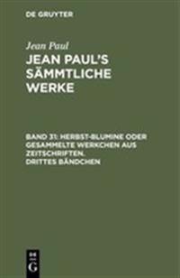 Jean Paul's S mmtliche Werke, Band 31, Herbst-Blumine Oder Gesammelte Werkchen Aus Zeitschriften. Drittes B ndchen